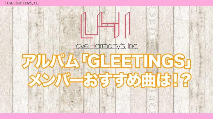 Love Harmony's, Inc.『アルバム「GLEETINGS」メンバーおすすめ曲は!?』